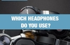QOTW: Which headphones do you use?