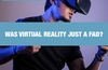 QOTW: Was virtual reality just a fad?