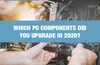QOTW: Which PC components did you upgrade in 2020?