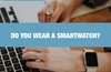 QOTW: Do you wear a smartwatch?