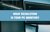 QOTW: What resolution is your PC monitor?